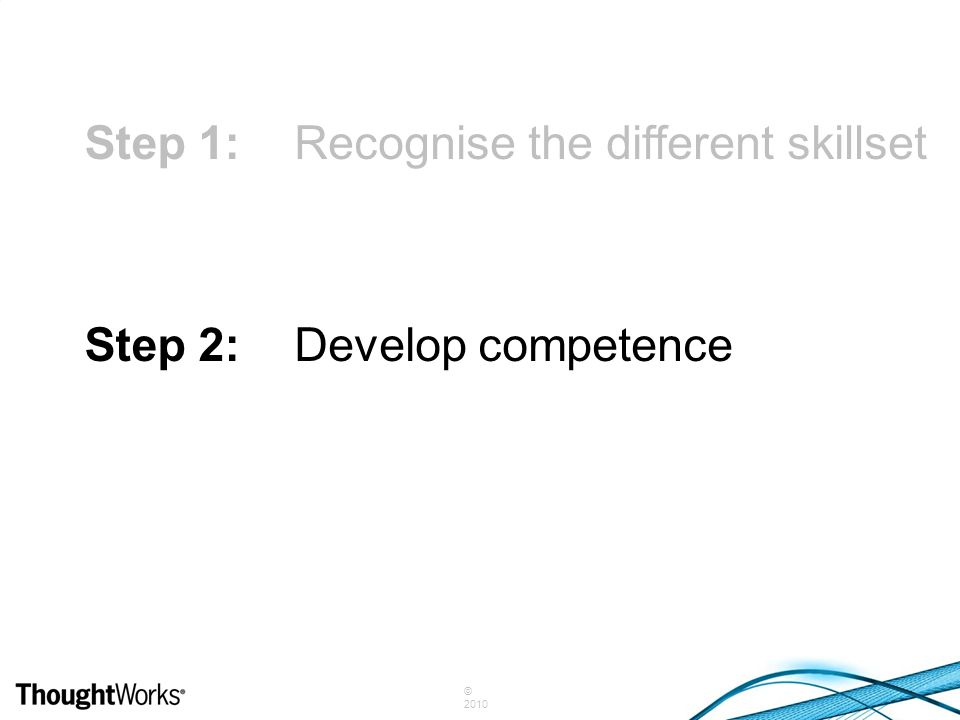 © 2010 Step 1:Recognise the different skillset Step 2:Develop competence