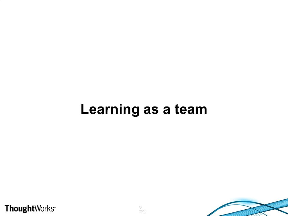 © 2010 Learning as a team