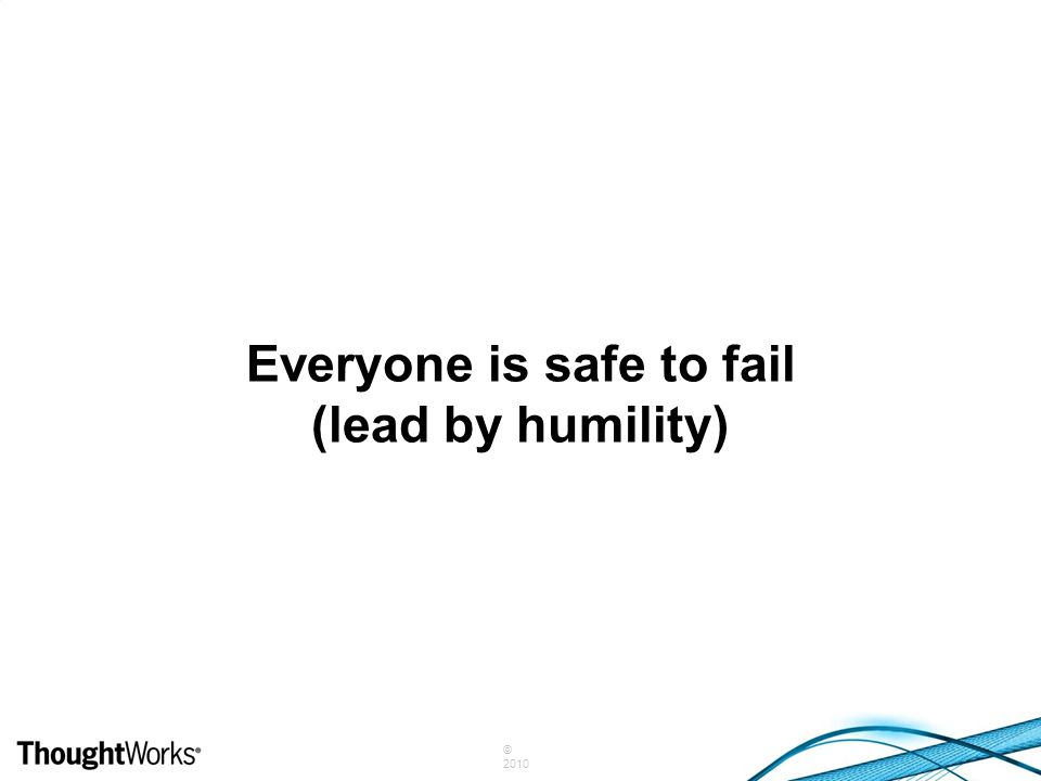 © 2010 Everyone is safe to fail (lead by humility)
