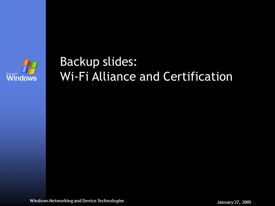 Windows Networking and Device Technologies January 27, 2005 Backup slides: Wi-Fi Alliance and Certification