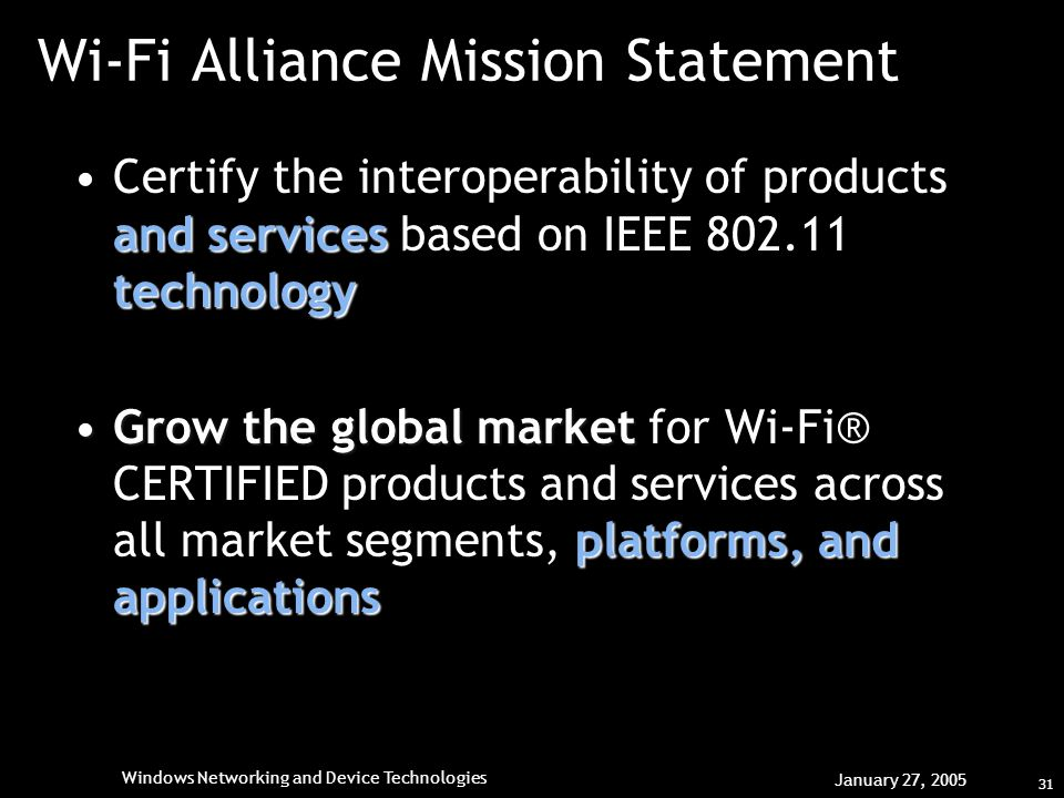 31 Windows Networking and Device Technologies January 27, 2005 Wi-Fi Alliance Mission Statement and services technologyCertify the interoperability of products and services based on IEEE technology Grow the global market platforms, and applicationsGrow the global market for Wi-Fi® CERTIFIED products and services across all market segments, platforms, and applications