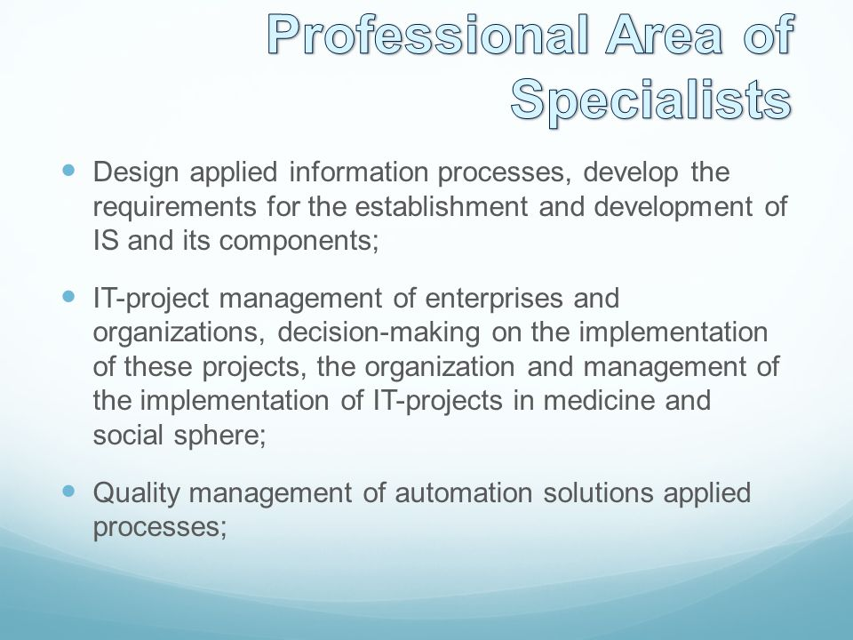 Design applied information processes, develop the requirements for the establishment and development of IS and its components; IT-project management of enterprises and organizations, decision-making on the implementation of these projects, the organization and management of the implementation of IT-projects in medicine and social sphere; Quality management of automation solutions applied processes;