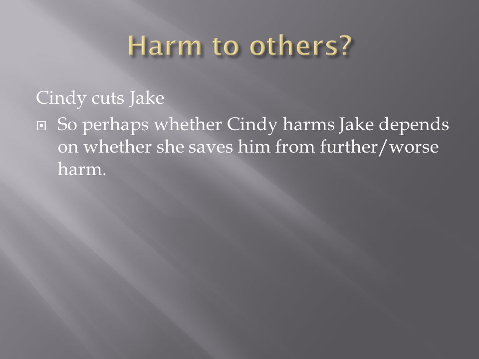 Cindy cuts Jake  So perhaps whether Cindy harms Jake depends on whether she saves him from further/worse harm.