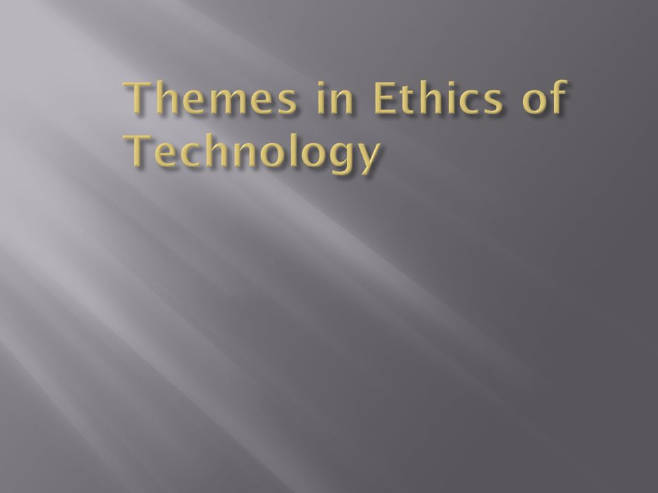  Themes in Ethics of Technology  Innovation Presumption: Liberty, Optimism, and Inevitability  Situated Technologies  Lifecycle  Power  Forms of Life  Extrinsic Concerns  Intrinsic Concerns  Responsible Development  Ethics and Public Policy  Framework for Ethical Analysis of Emerging Technologies