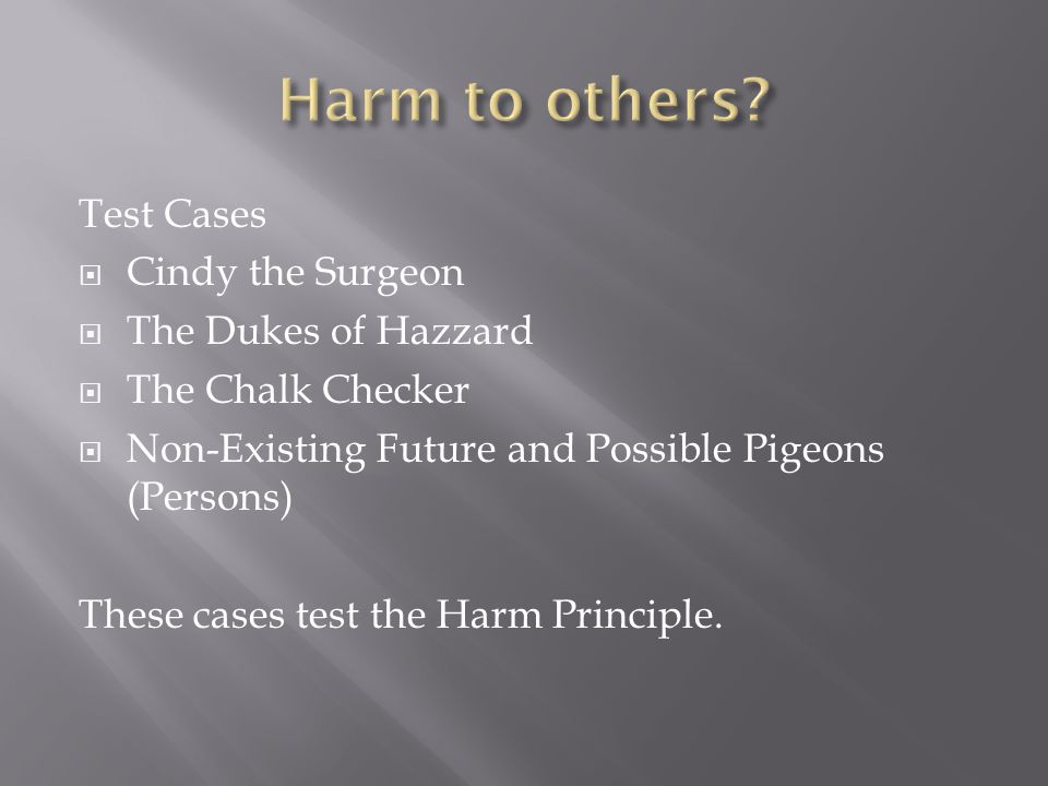 Test Cases  Cindy the Surgeon  The Dukes of Hazzard  The Chalk Checker  Non-Existing Future and Possible Pigeons (Persons) These cases test the Harm Principle.
