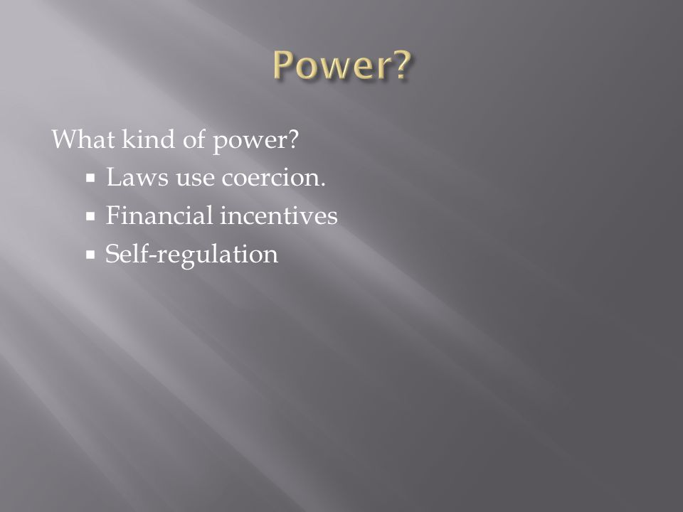 What kind of power  Laws use coercion.  Financial incentives  Self-regulation