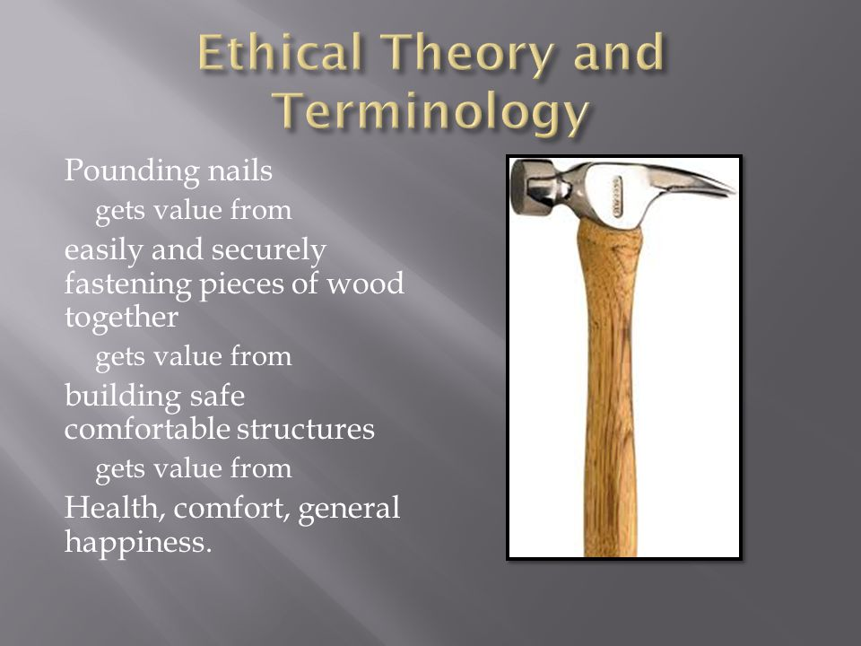 Pounding nails gets value from easily and securely fastening pieces of wood together gets value from building safe comfortable structures gets value from Health, comfort, general happiness.