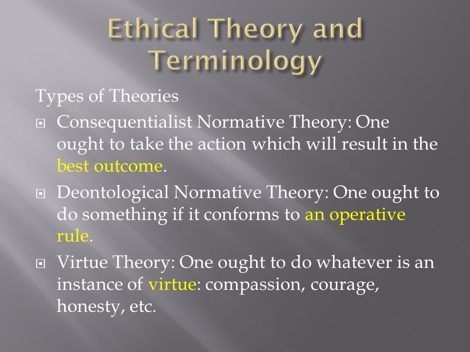Types of Theories  Consequentialist Normative Theory: One ought to take the action which will result in the best outcome.