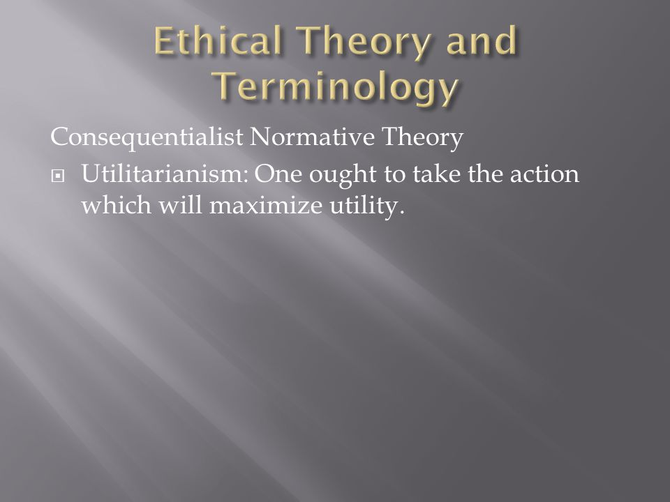 Consequentialist Normative Theory  Utilitarianism: One ought to take the action which will maximize utility.