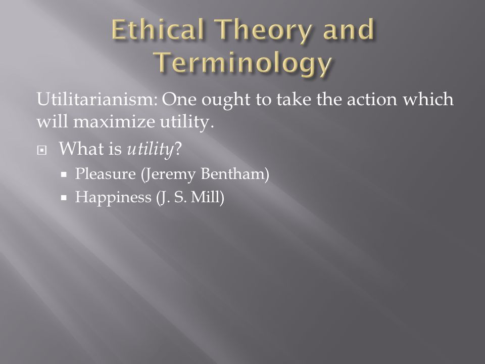 Utilitarianism: One ought to take the action which will maximize utility.