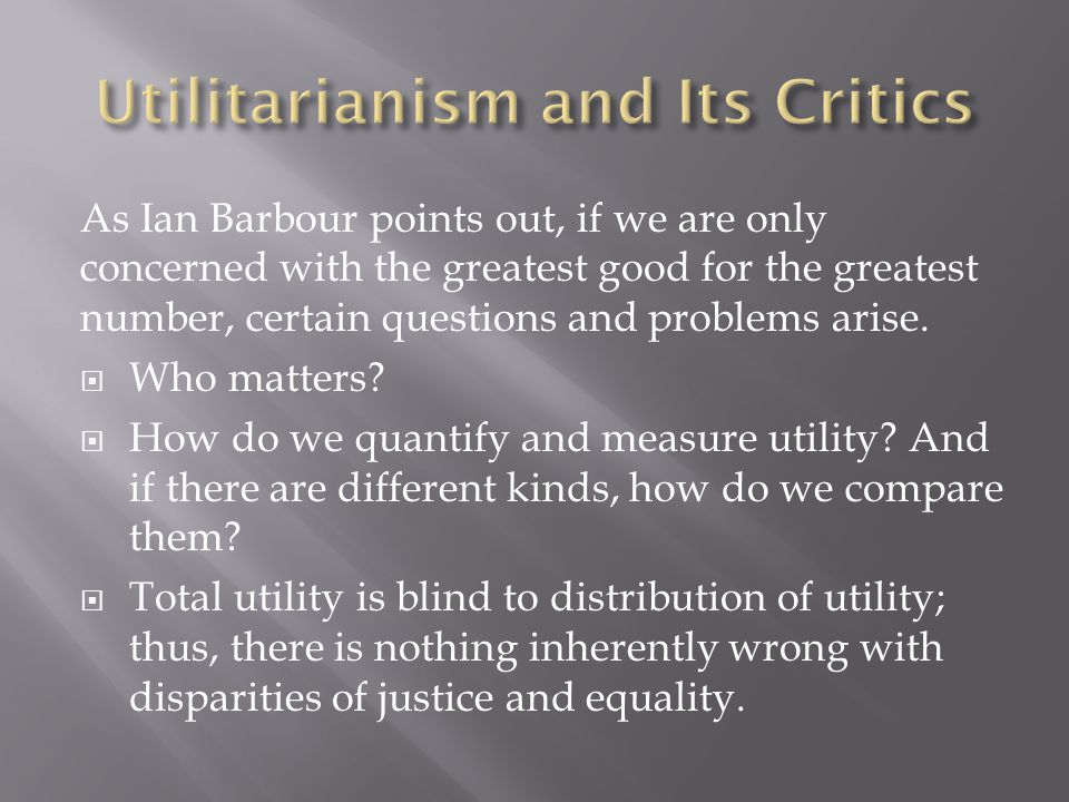 As Ian Barbour points out, if we are only concerned with the greatest good for the greatest number, certain questions and problems arise.
