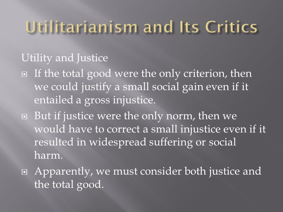 Utility and Justice  If the total good were the only criterion, then we could justify a small social gain even if it entailed a gross injustice.