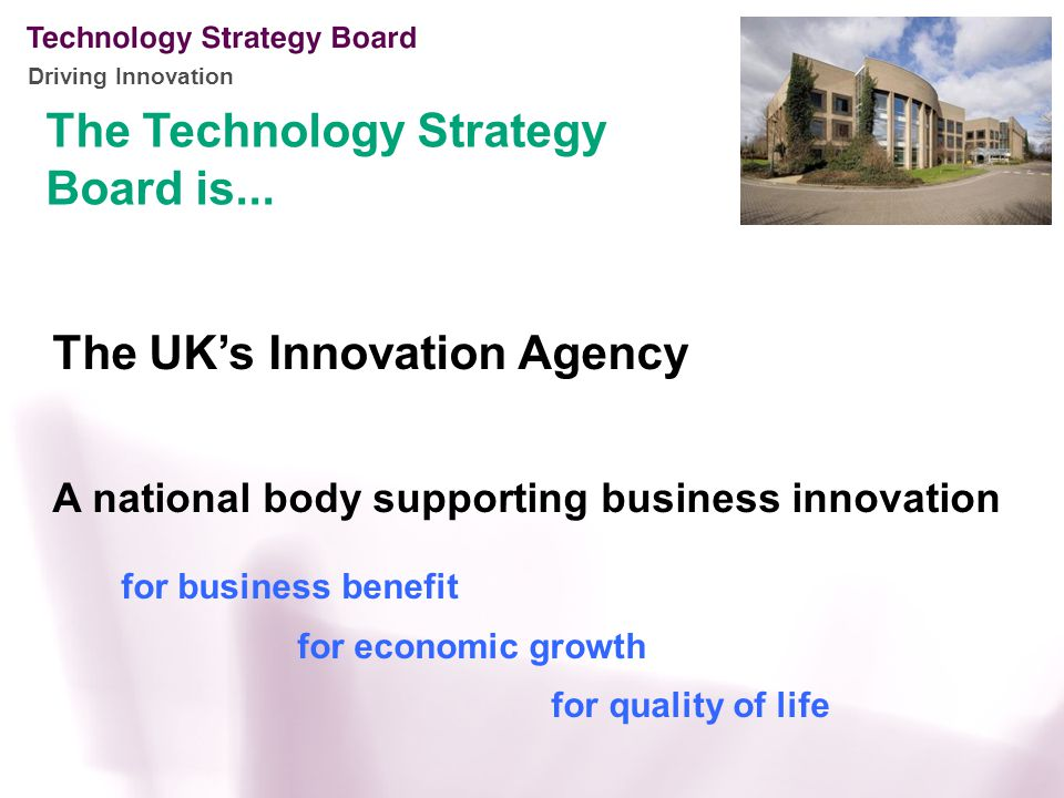 Driving Innovation The UK's Innovation Agency A national body supporting business innovation for business benefit for economic growth for quality of life The Technology Strategy Board is...