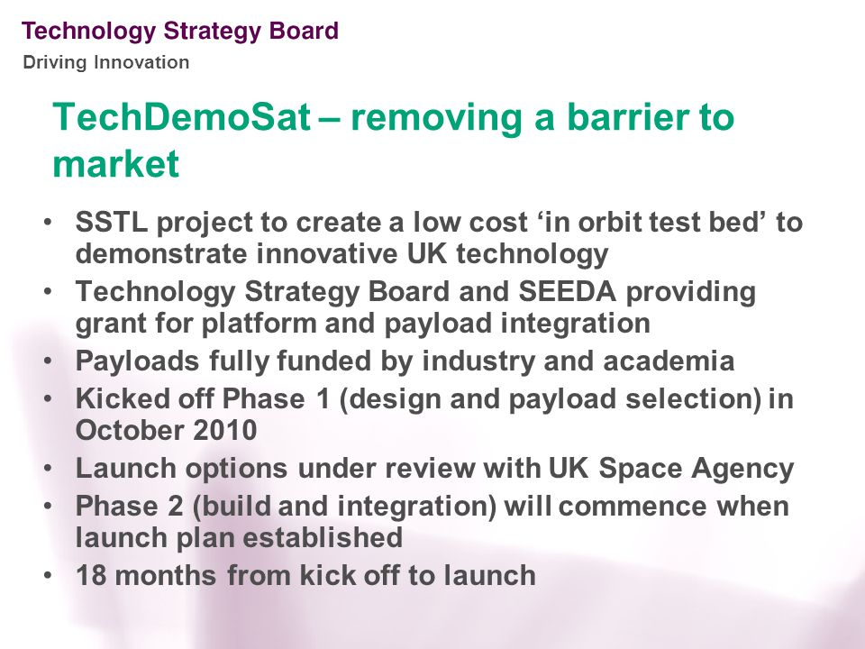 Driving Innovation TechDemoSat – removing a barrier to market SSTL project to create a low cost 'in orbit test bed' to demonstrate innovative UK technology Technology Strategy Board and SEEDA providing grant for platform and payload integration Payloads fully funded by industry and academia Kicked off Phase 1 (design and payload selection) in October 2010 Launch options under review with UK Space Agency Phase 2 (build and integration) will commence when launch plan established 18 months from kick off to launch