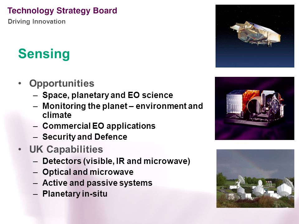Driving Innovation Sensing Opportunities –Space, planetary and EO science –Monitoring the planet – environment and climate –Commercial EO applications –Security and Defence UK Capabilities –Detectors (visible, IR and microwave) –Optical and microwave –Active and passive systems –Planetary in-situ