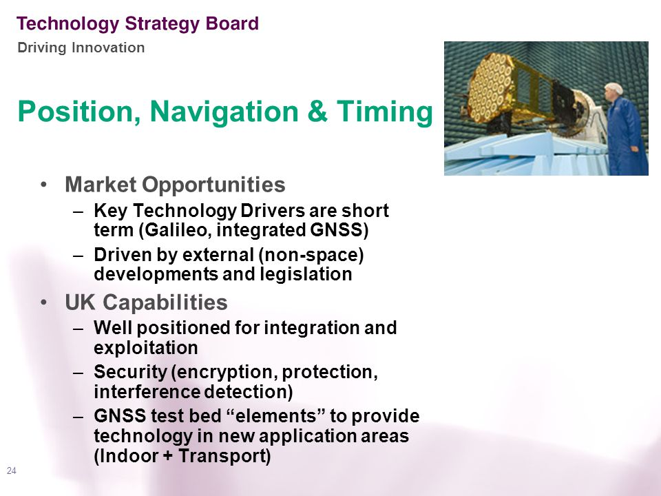 Driving Innovation 24 Position, Navigation & Timing Market Opportunities –Key Technology Drivers are short term (Galileo, integrated GNSS) –Driven by external (non-space) developments and legislation UK Capabilities –Well positioned for integration and exploitation –Security (encryption, protection, interference detection) –GNSS test bed elements to provide technology in new application areas (Indoor + Transport)