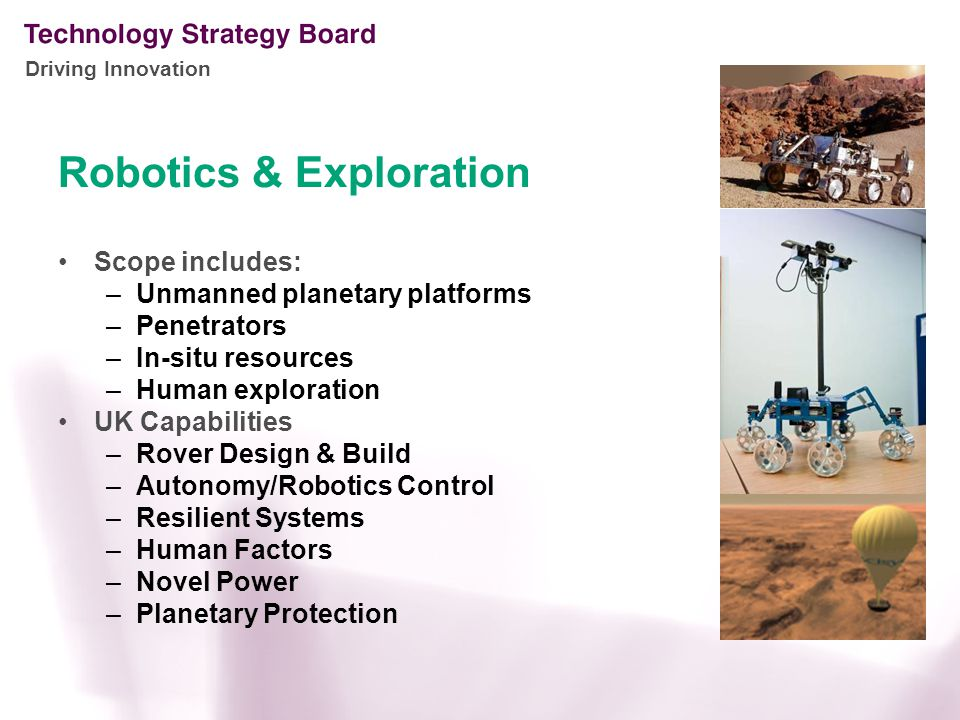 Driving Innovation Robotics & Exploration Scope includes: –Unmanned planetary platforms –Penetrators –In-situ resources –Human exploration UK Capabilities –Rover Design & Build –Autonomy/Robotics Control –Resilient Systems –Human Factors –Novel Power –Planetary Protection