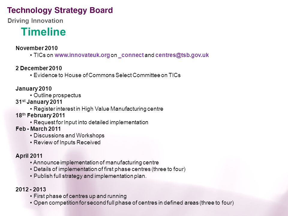 Driving Innovation Timeline November 2010 TICs on www.innovateuk.org on _connect and centres@tsb.gov.uk 2 December 2010 Evidence to House of Commons Select Committee on TICs January 2010 Outline prospectus 31 st January 2011 Register interest in High Value Manufacturing centre 18 th February 2011 Request for Input into detailed implementation Feb - March 2011 Discussions and Workshops Review of Inputs Received April 2011 Announce implementation of manufacturing centre Details of implementation of first phase centres (three to four) Publish full strategy and implementation plan.