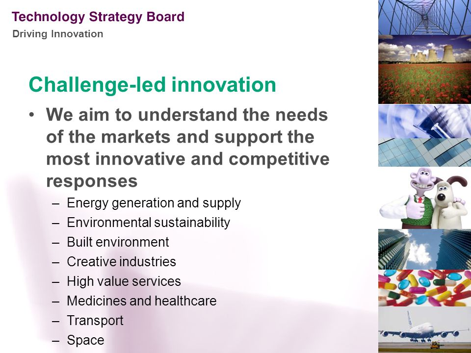 Driving Innovation Challenge-led innovation We aim to understand the needs of the markets and support the most innovative and competitive responses –Energy generation and supply –Environmental sustainability –Built environment –Creative industries –High value services –Medicines and healthcare –Transport –Space