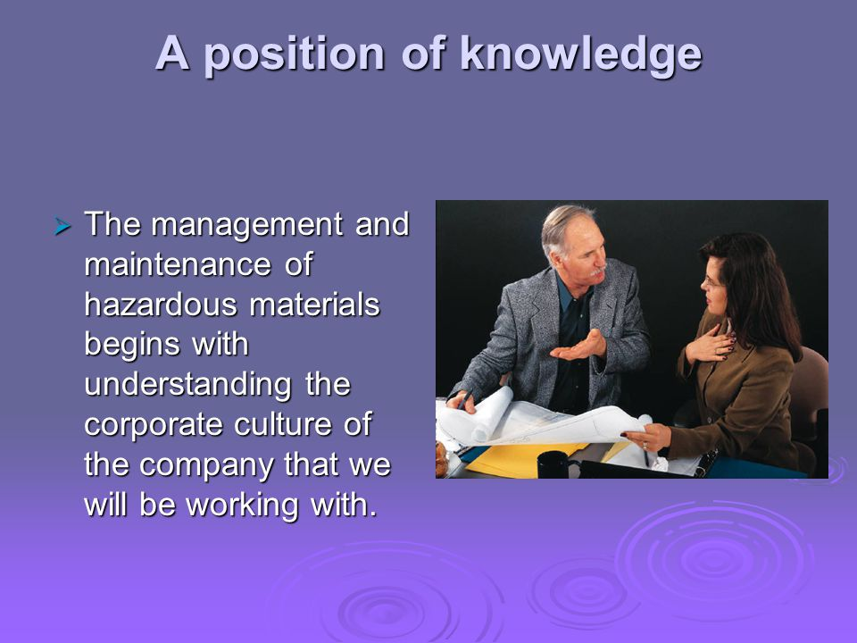 A position of knowledge  The management and maintenance of hazardous materials begins with understanding the corporate culture of the company that we will be working with.