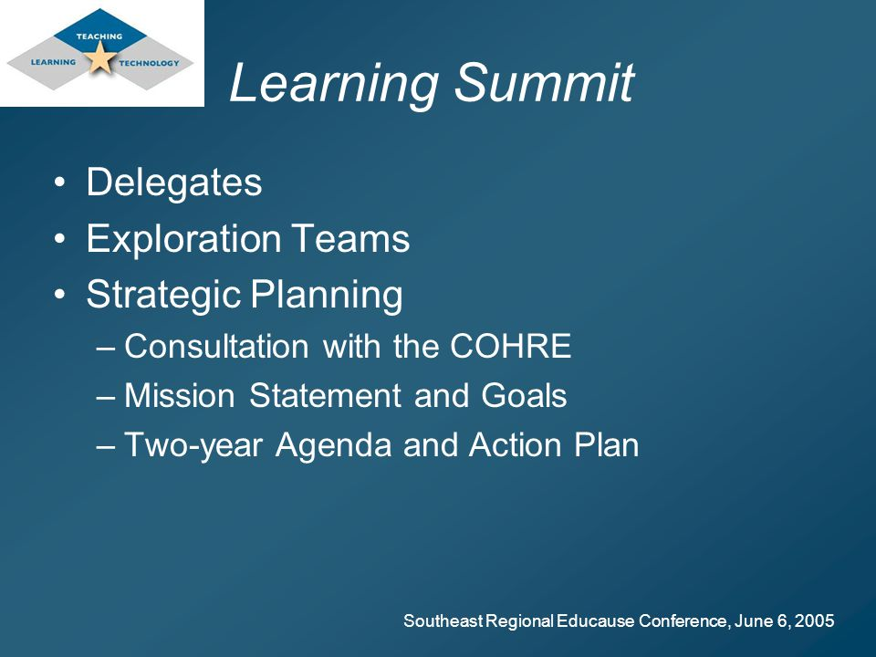 Southeast Regional Educause Conference, June 6, 2005 Learning Summit Delegates Exploration Teams Strategic Planning –Consultation with the COHRE –Mission Statement and Goals –Two-year Agenda and Action Plan