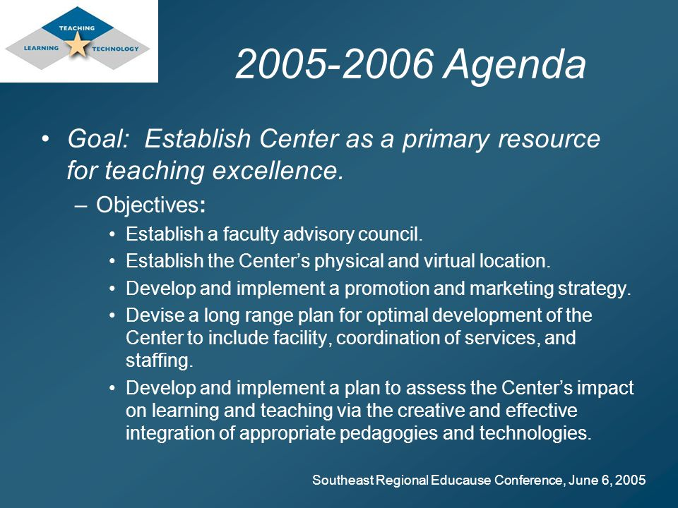 Southeast Regional Educause Conference, June 6, 2005 2005-2006 Agenda Goal: Establish Center as a primary resource for teaching excellence.