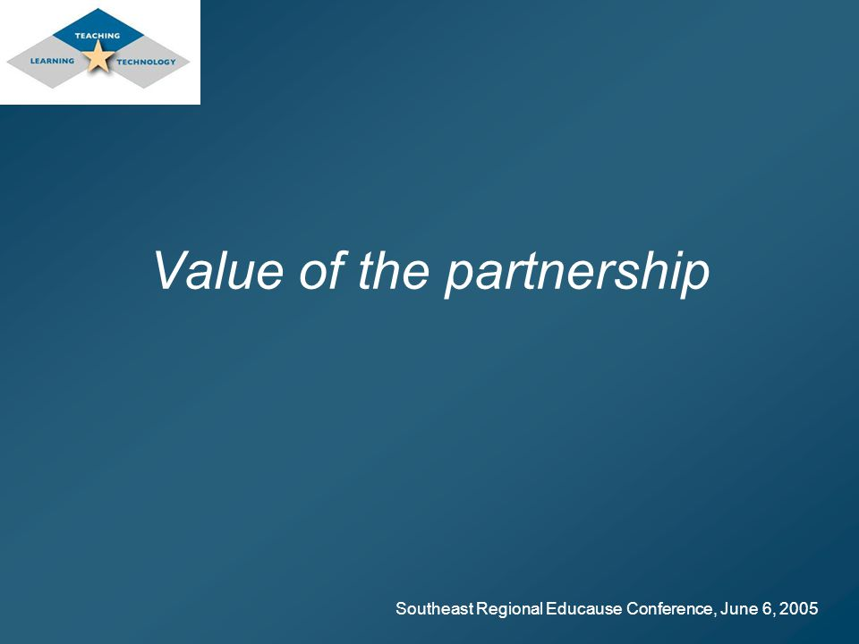 Southeast Regional Educause Conference, June 6, 2005 Value of the partnership