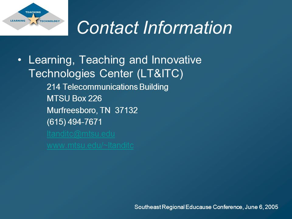 Southeast Regional Educause Conference, June 6, 2005 Contact Information Learning, Teaching and Innovative Technologies Center (LT&ITC) 214 Telecommunications Building MTSU Box 226 Murfreesboro, TN 37132 (615) 494-7671 ltanditc@mtsu.edu www.mtsu.edu/~ltanditc