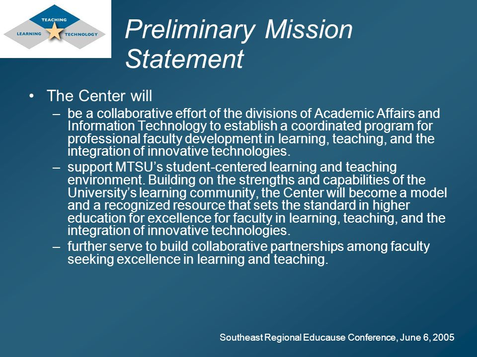 Southeast Regional Educause Conference, June 6, 2005 Preliminary Mission Statement The Center will –be a collaborative effort of the divisions of Academic Affairs and Information Technology to establish a coordinated program for professional faculty development in learning, teaching, and the integration of innovative technologies.