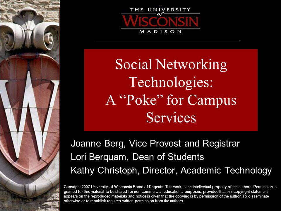Social Networking Technologies: A Poke for Campus Services Joanne Berg, Vice Provost and Registrar Lori Berquam, Dean of Students Kathy Christoph, Director, Academic Technology Copyright 2007 University of Wisconsin Board of Regents.