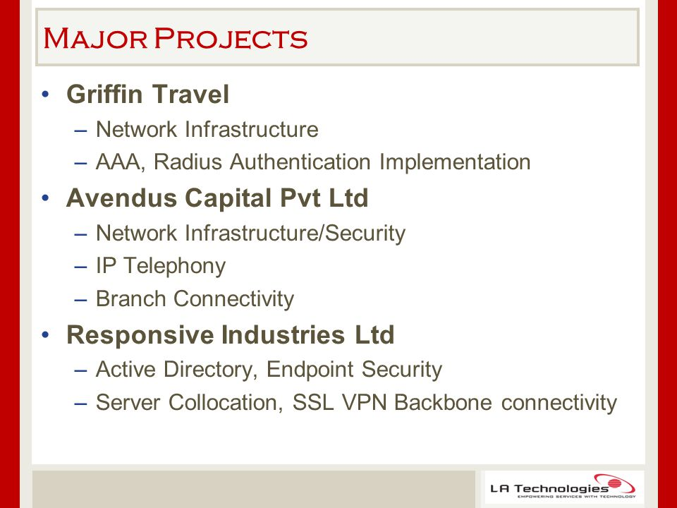Major Projects Griffin Travel –Network Infrastructure –AAA, Radius Authentication Implementation Avendus Capital Pvt Ltd –Network Infrastructure/Security –IP Telephony –Branch Connectivity Responsive Industries Ltd –Active Directory, Endpoint Security –Server Collocation, SSL VPN Backbone connectivity