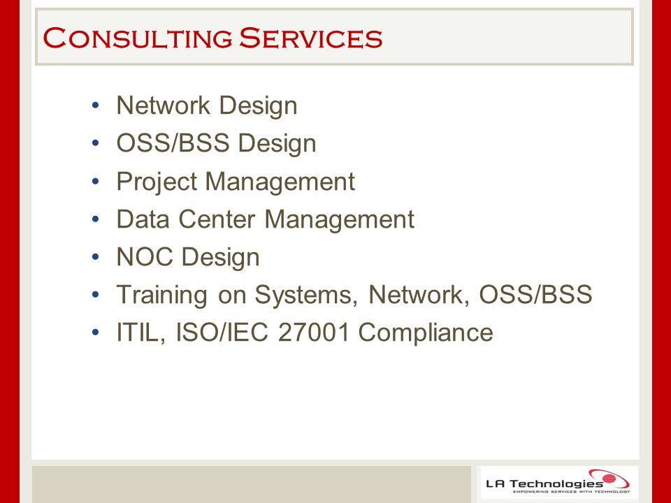 Consulting Services Network Design OSS/BSS Design Project Management Data Center Management NOC Design Training on Systems, Network, OSS/BSS ITIL, ISO/IEC 27001 Compliance