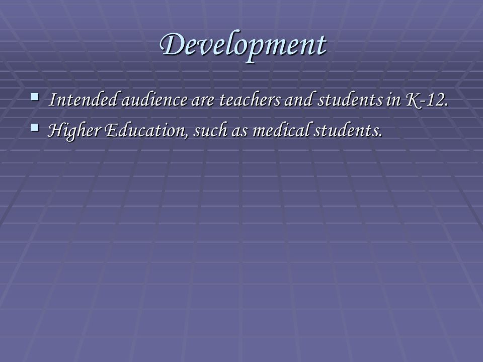Development  Intended audience are teachers and students in K-12.  Higher Education, such as medical students.