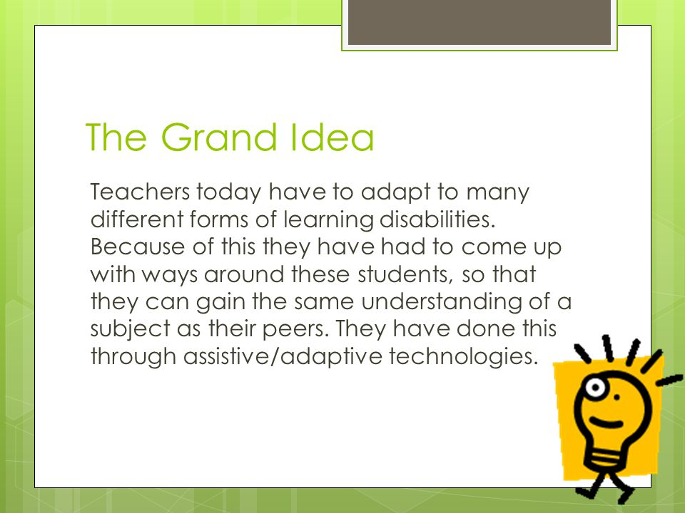The Grand Idea Teachers today have to adapt to many different forms of learning disabilities.
