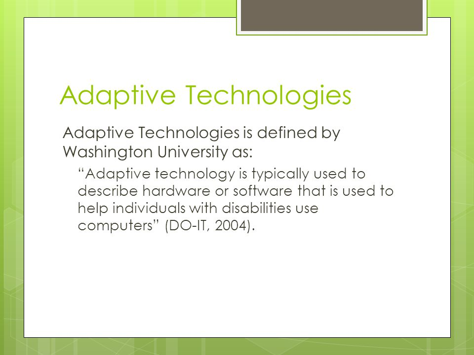 Adaptive Technologies Adaptive Technologies is defined by Washington University as: Adaptive technology is typically used to describe hardware or software that is used to help individuals with disabilities use computers (DO-IT, 2004).