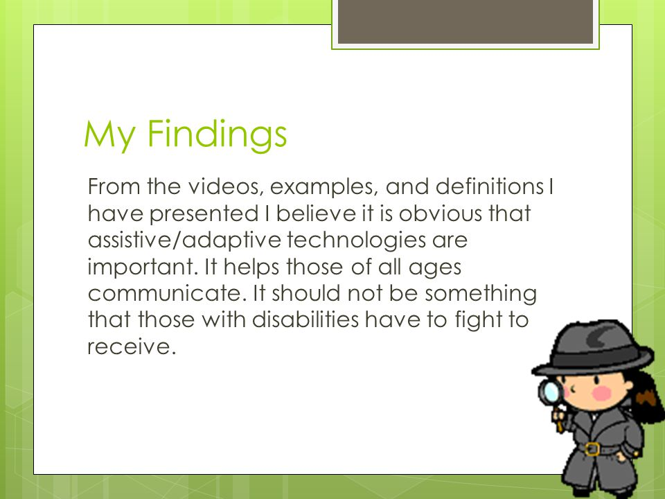 My Findings From the videos, examples, and definitions I have presented I believe it is obvious that assistive/adaptive technologies are important.