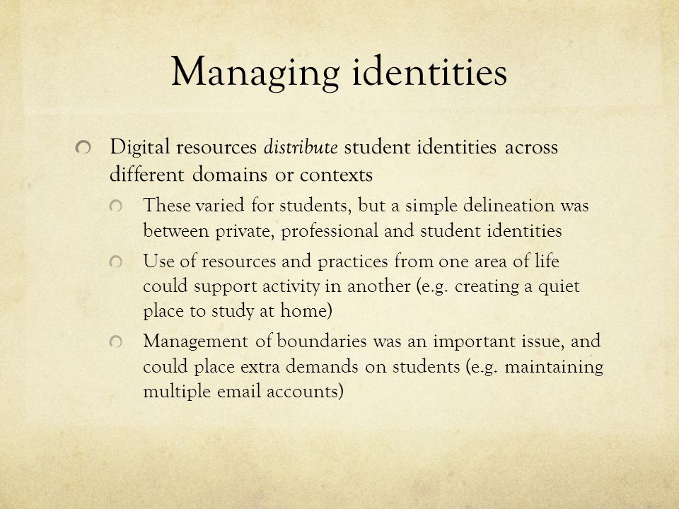 Managing identities Digital resources distribute student identities across different domains or contexts These varied for students, but a simple delineation was between private, professional and student identities Use of resources and practices from one area of life could support activity in another (e.g.
