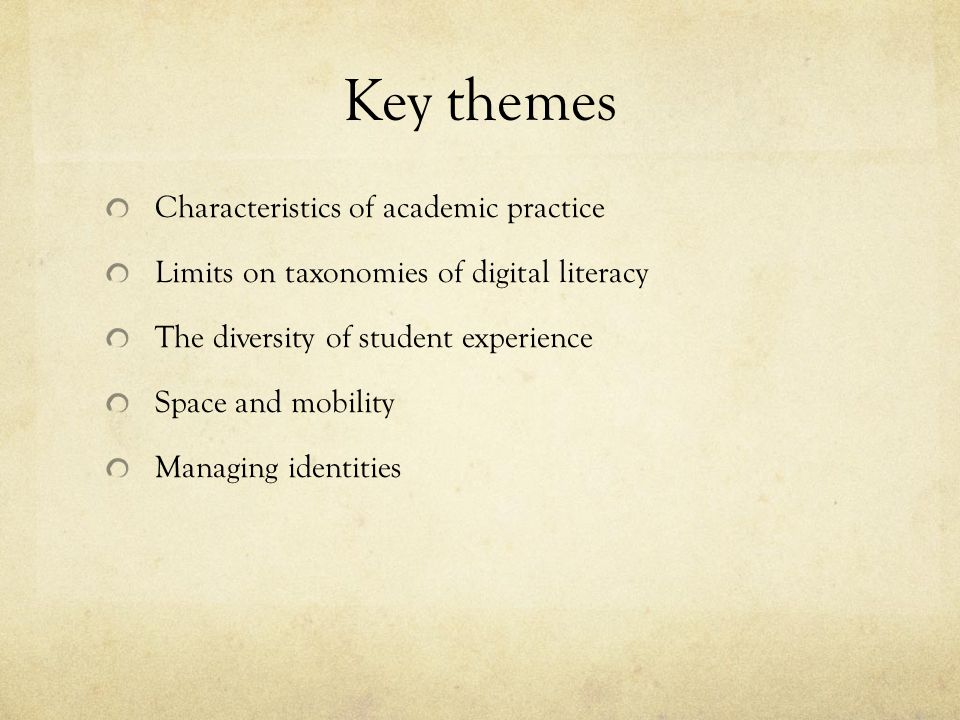 Key themes Characteristics of academic practice Limits on taxonomies of digital literacy The diversity of student experience Space and mobility Managing identities