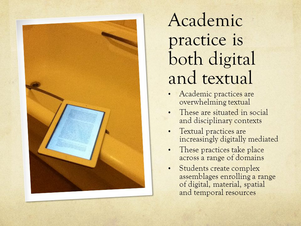 Academic practice is both digital and textual Academic practices are overwhelming textual These are situated in social and disciplinary contexts Textual practices are increasingly digitally mediated These practices take place across a range of domains Students create complex assemblages enrolling a range of digital, material, spatial and temporal resources