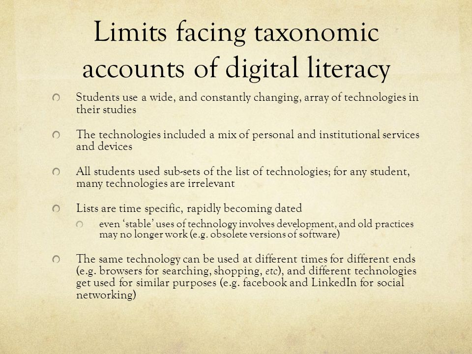 Limits facing taxonomic accounts of digital literacy Students use a wide, and constantly changing, array of technologies in their studies The technologies included a mix of personal and institutional services and devices All students used sub-sets of the list of technologies; for any student, many technologies are irrelevant Lists are time specific, rapidly becoming dated even 'stable' uses of technology involves development, and old practices may no longer work (e.g.