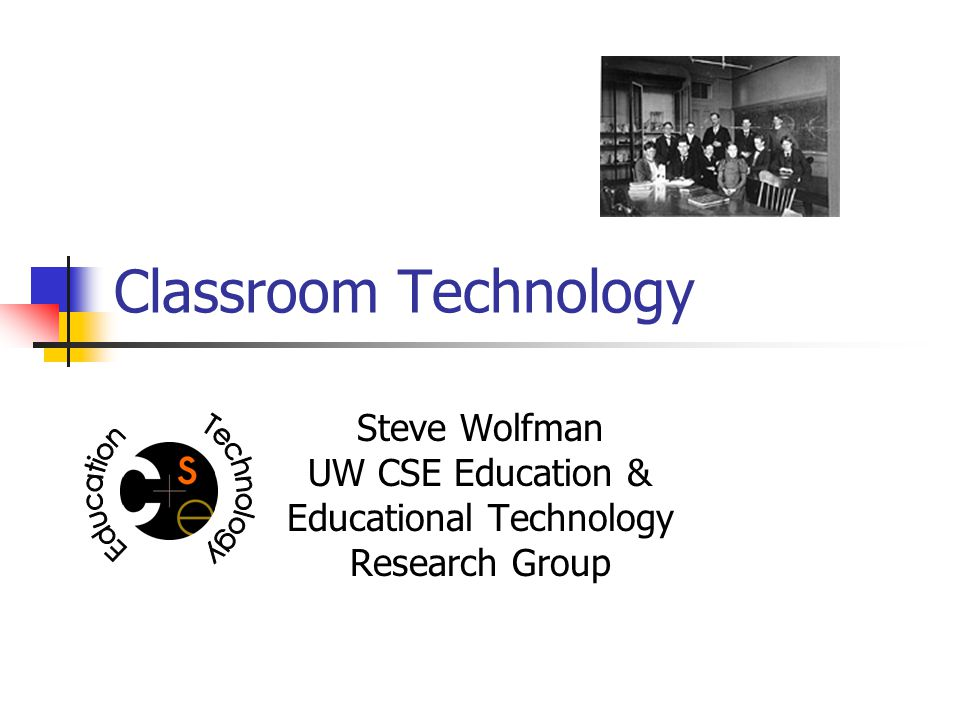 Classroom Technology Steve Wolfman UW CSE Education & Educational Technology Research Group