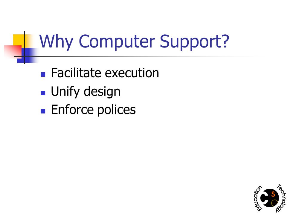 Why Computer Support? Facilitate execution Unify design Enforce polices