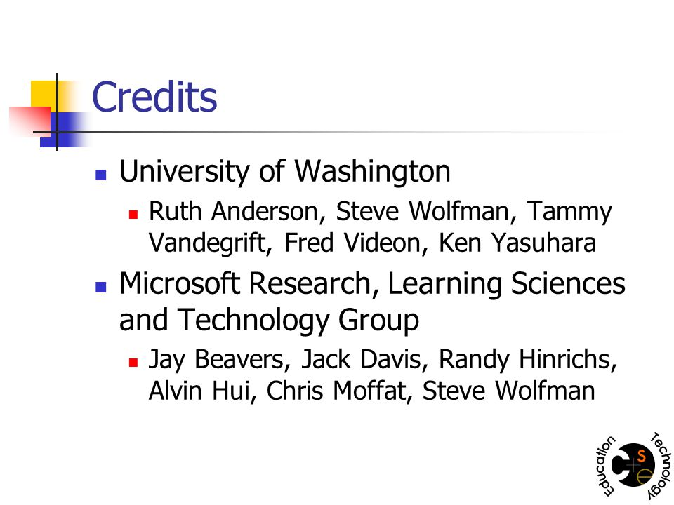Credits University of Washington Ruth Anderson, Steve Wolfman, Tammy Vandegrift, Fred Videon, Ken Yasuhara Microsoft Research, Learning Sciences and Technology Group Jay Beavers, Jack Davis, Randy Hinrichs, Alvin Hui, Chris Moffat, Steve Wolfman