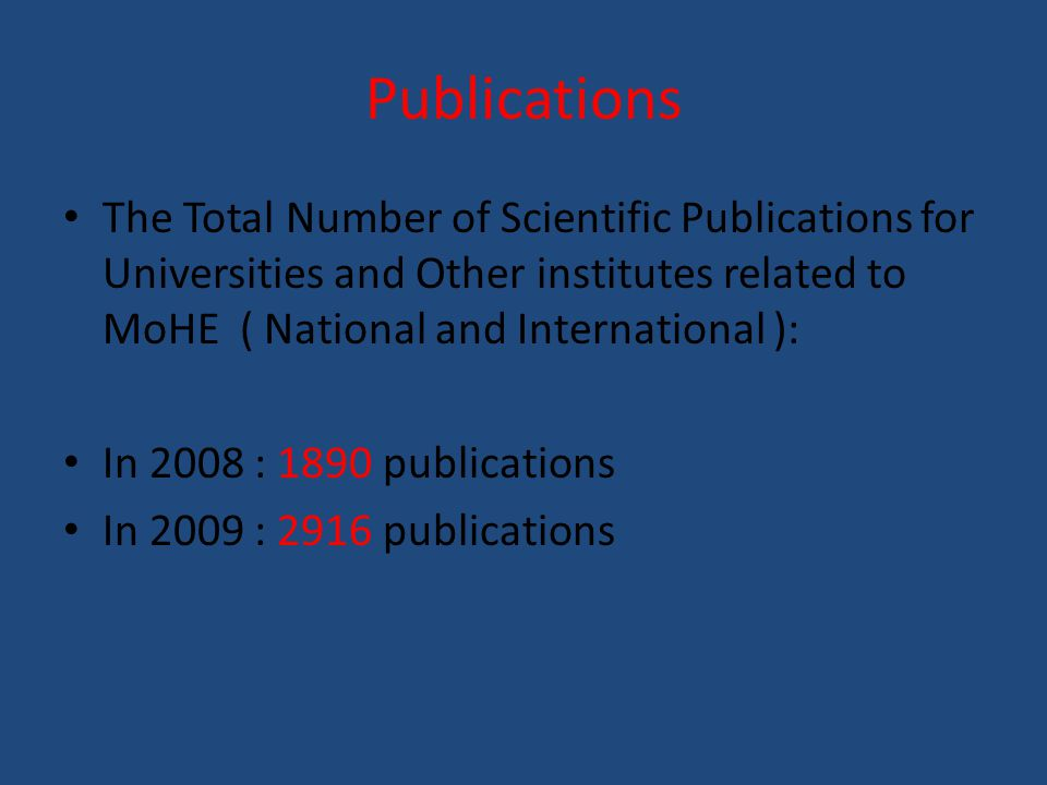 Publications The Total Number of Scientific Publications for Universities and Other institutes related to MoHE ( National and International ): In 2008 : 1890 publications In 2009 : 2916 publications