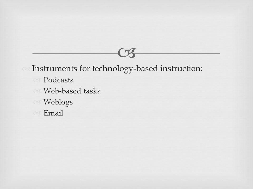  Instruments for technology-based instruction:  Podcasts  Web-based tasks  Weblogs  Email