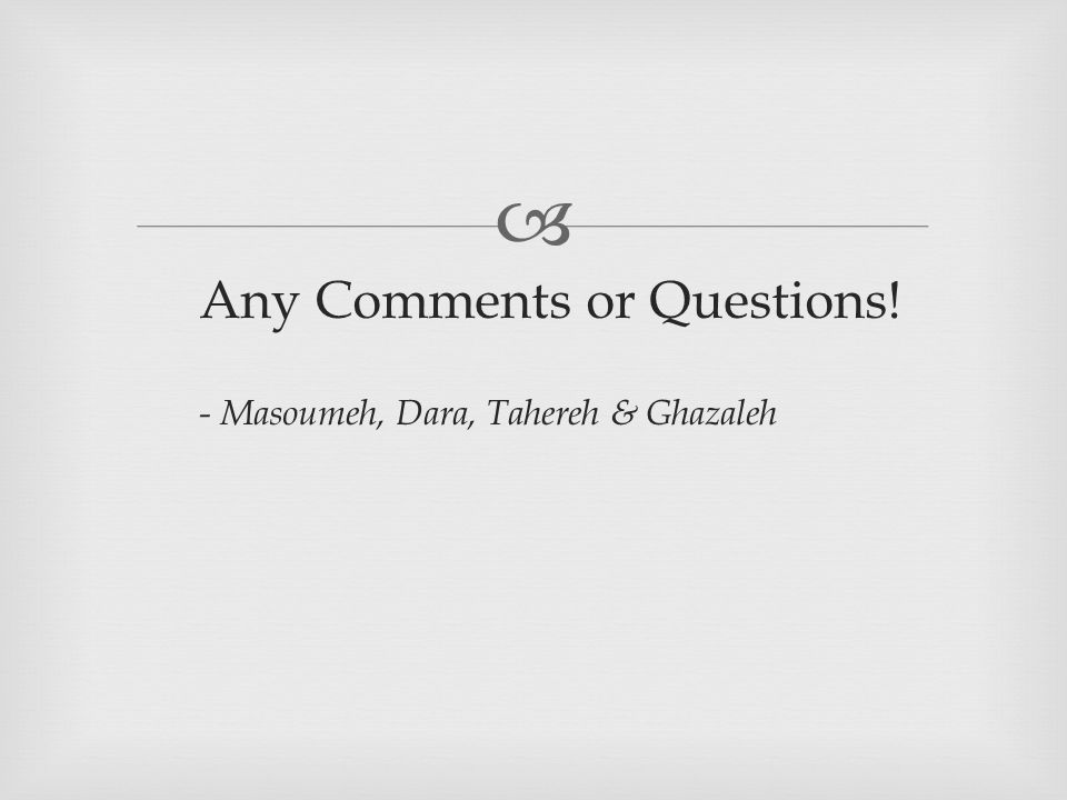  Any Comments or Questions! - Masoumeh, Dara, Tahereh & Ghazaleh