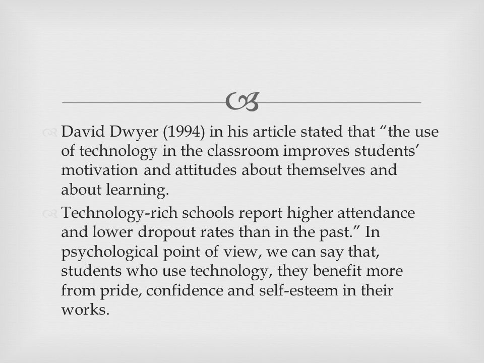   David Dwyer (1994) in his article stated that the use of technology in the classroom improves students' motivation and attitudes about themselves and about learning.