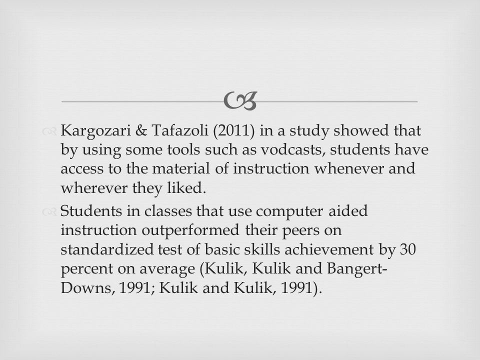  Kargozari & Tafazoli (2011) in a study showed that by using some tools such as vodcasts, students have access to the material of instruction whenever and wherever they liked.