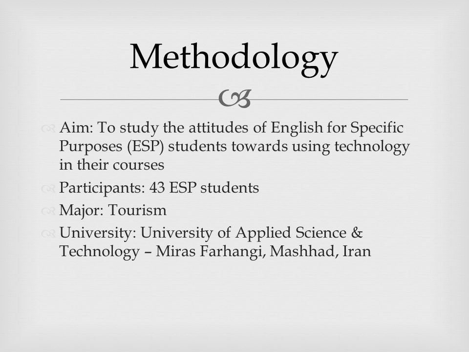   Aim: To study the attitudes of English for Specific Purposes (ESP) students towards using technology in their courses  Participants: 43 ESP students  Major: Tourism  University: University of Applied Science & Technology – Miras Farhangi, Mashhad, Iran Methodology