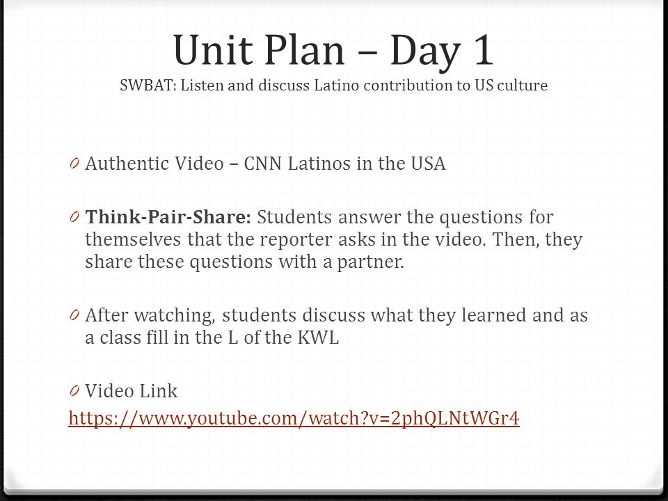 Unit Plan – Day 1 SWBAT: Listen and discuss Latino contribution to US culture 0 Authentic Video – CNN Latinos in the USA 0 Think-Pair-Share: Students answer the questions for themselves that the reporter asks in the video.